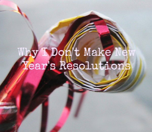 Why-I-Dont-Make-New-Years-Resolutions1 copy